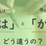 「は」と「が」の違いを解説!